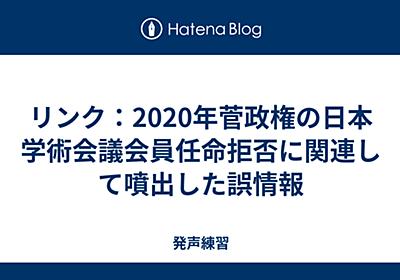 リンク:2020年菅政権の日本学術会議会員任命拒否に関連して噴出した誤情報 - 発声練習
