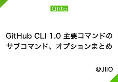 GitHub CLI 1.0 主要コマンドのサブコマンド、オプションまとめ - Qiita