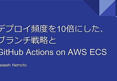 デプロイ頻度を10倍にした、ブランチ戦略とGitHub Actions on AWS ECS - Speaker Deck