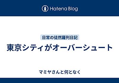 東京シティがオーバーシュート - マミヤさんと何となく