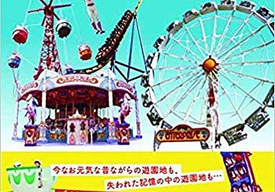 書籍「日本懐かし遊園地大全」がスゴい ー 今はなき遊園地のマップ復元シリーズ番外編2 | てすろく旅行記
