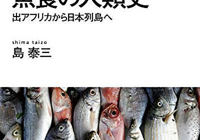 『魚食の人類史: 出アフリカから日本列島へ』(NHK出版) - 著者:島 泰三 - 中村 桂子による書評 | 好きな書評家、読ませる書評。ALL REVIEWS