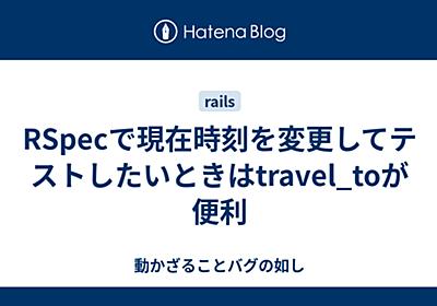 RSpecで現在時刻を変更してテストしたいときはtravel_toが便利 - 動かざることバグの如し