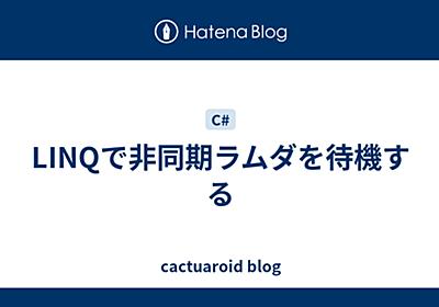 LINQで非同期ラムダを待機する - cactuaroid blog