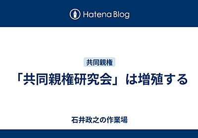「共同親権研究会」は増殖する - ishiimasa's blog