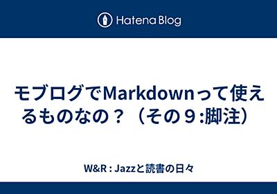 モブログでMarkdownって使えるものなの?(その9:脚注) - W&R : Jazzと読書の日々