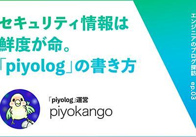 """セキュリティに関連する情報は鮮度が命。「piyolog」の""""中の人""""piyokangoさんのブログの書き方【エンジニアのブログ探訪】 - 週刊はてなブログ"""