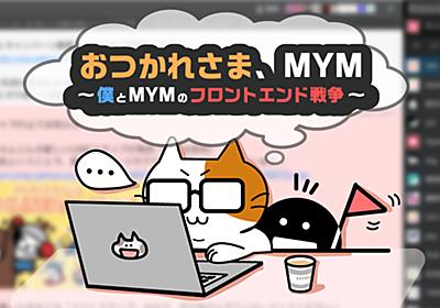 おつかれさま、MYM 〜僕とMYMのフロントエンド戦争〜 - Yahoo! JAPAN Tech Blog