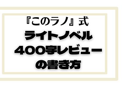 『このラノ』式、ライトノベル400字レビューの書き方|岡田勘一[編集者・ライター]|note