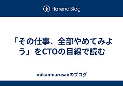 「その仕事、全部やめてみよう」をCTOの目線で読む - mikanmarusanのブログ