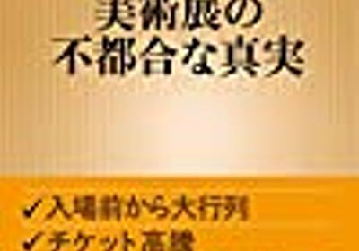 【読書感想】美術展の不都合な真実 ☆☆☆ - 琥珀色の戯言