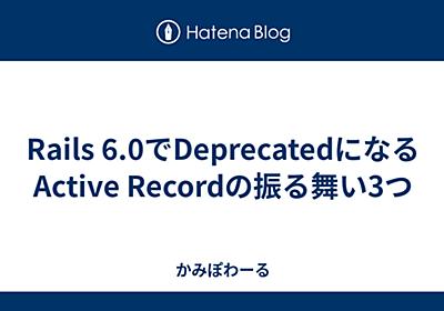 Rails 6.0でDeprecatedになるActive Recordの振る舞い3つ - かみぽわーる