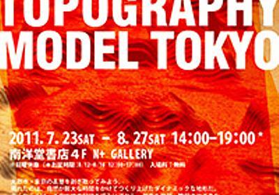 東京の微地形模型/TOPOGRAPHY MODEL TOKYO:2011年|美術館・アート情報 artscape