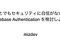 ちょっとでもセキュリティに自信がないなら、 Firebase Authentication を検討しよう - mizdev