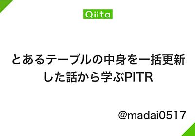 とあるテーブルの中身を一括更新した話から学ぶPITR - Qiita