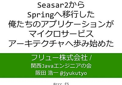 JJUG CCC 2017 Spring Seasar2からSpringへ移行した俺たちのアプリケーションがマイクロサービスアーキテクチャ…