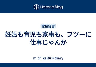 妊娠も育児も家事も、フツーに仕事じゃんか - michikaifu's diary