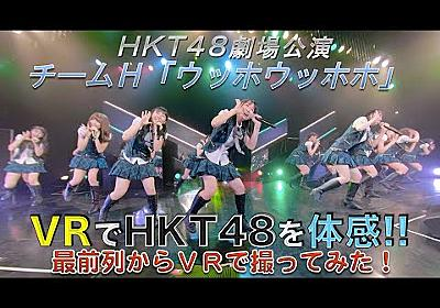 VRでHKT48を体感‼ 劇場公演を最前列からVRで撮ってみた!(チームH「ウッホウッホホ」) / HKT48[公式] - YouTube