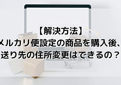 【メルカリ】メルカリ便設定の商品を購入後、送り先の住所変更はできるの? - おかねと〇〇のメモ帳