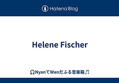Helene Fischer - 🎧♪。.NyanてWanだふる音楽箱.:♪🎵