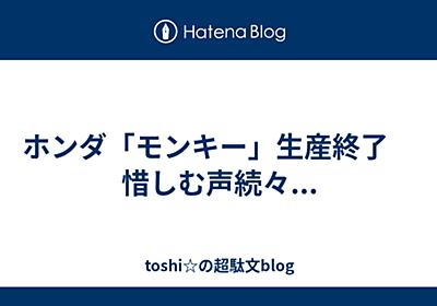 ホンダ「モンキー」生産終了 惜しむ声続々... - toshi☆の超駄文blog