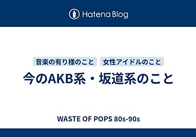 今のAKB系・坂道系のこと - WASTE OF POPS 80s-90s