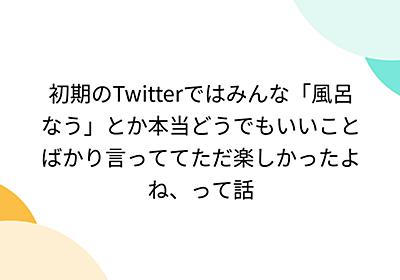 初期のTwitterではみんな「風呂なう」とか本当どうでもいいことばかり言っててただ楽しかったよね、って話 - Togetter