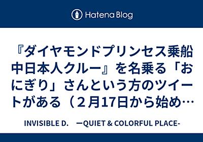 『ダイヤモンドプリンセス乗船中日本人クルー』を名乗る「おにぎり」さんという方のツイートがある(2月17日から始めて17ツイート) - INVISIBLE D. ーQUIET & COLORFUL PLACE-